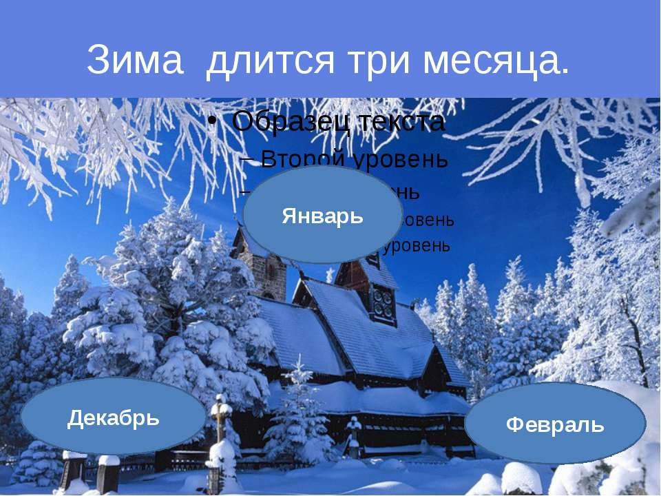Зима длится три месяца. Январь Декабрь Февраль