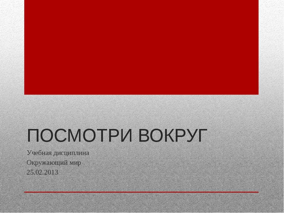 ПОСМОТРИ ВОКРУГ Учебная дисциплина Окружающий мир 25.02.2013