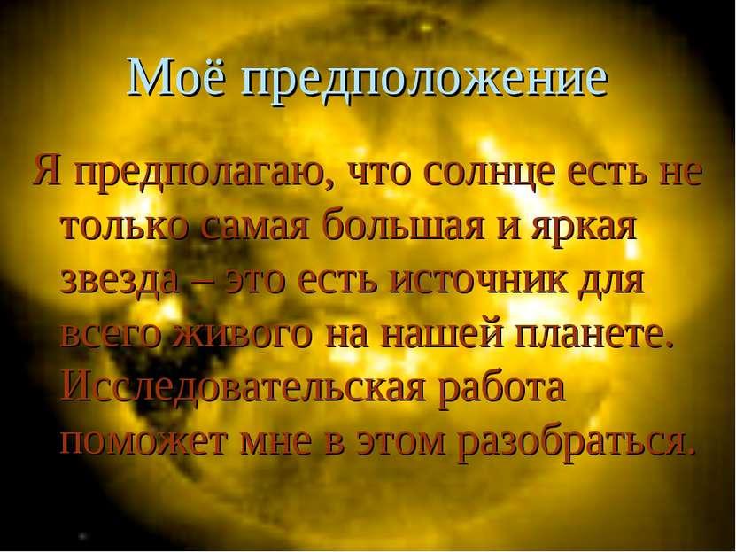 Моё предположение Я предполагаю, что солнце есть не только самая большая и яр...