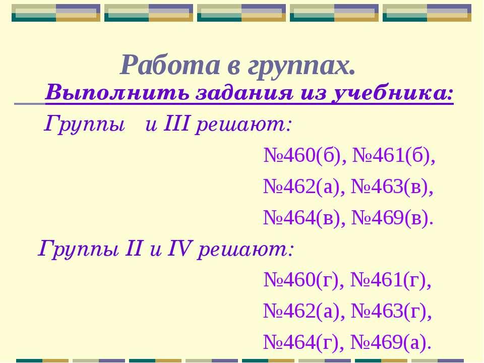 Работа в группах. Выполнить задания из учебника: Группы Ι и III решают: №460(...