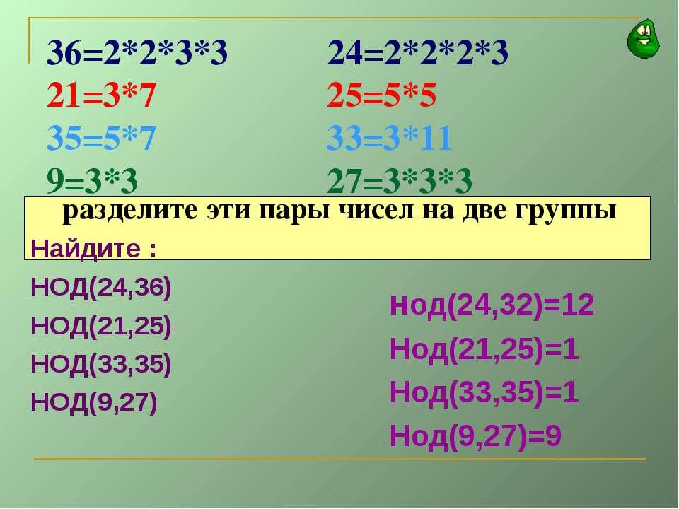 36=2*2*3*3 24=2*2*2*3 21=3*7 25=5*5 35=5*7 33=3*11 9=3*3 27=3*3*3 разделите э...