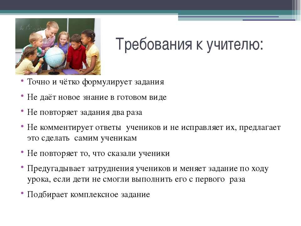 Требования к учителю: Точно и чётко формулирует задания Не даёт новое знание ...