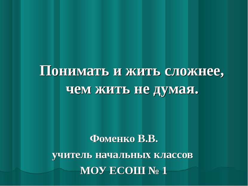 Понимать и жить сложнее, чем жить не думая. Фоменко В.В. учитель начальных кл...