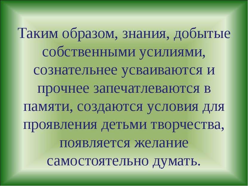 Таким образом, знания, добытые собственными усилиями, сознательнее усваиваютс...