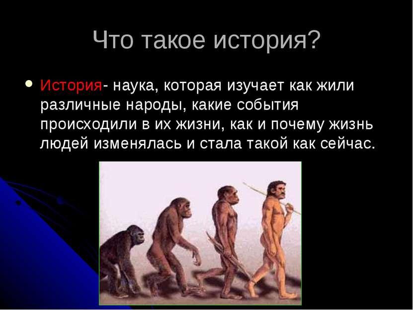 Что такое история? История- наука, которая изучает как жили различные народы,...