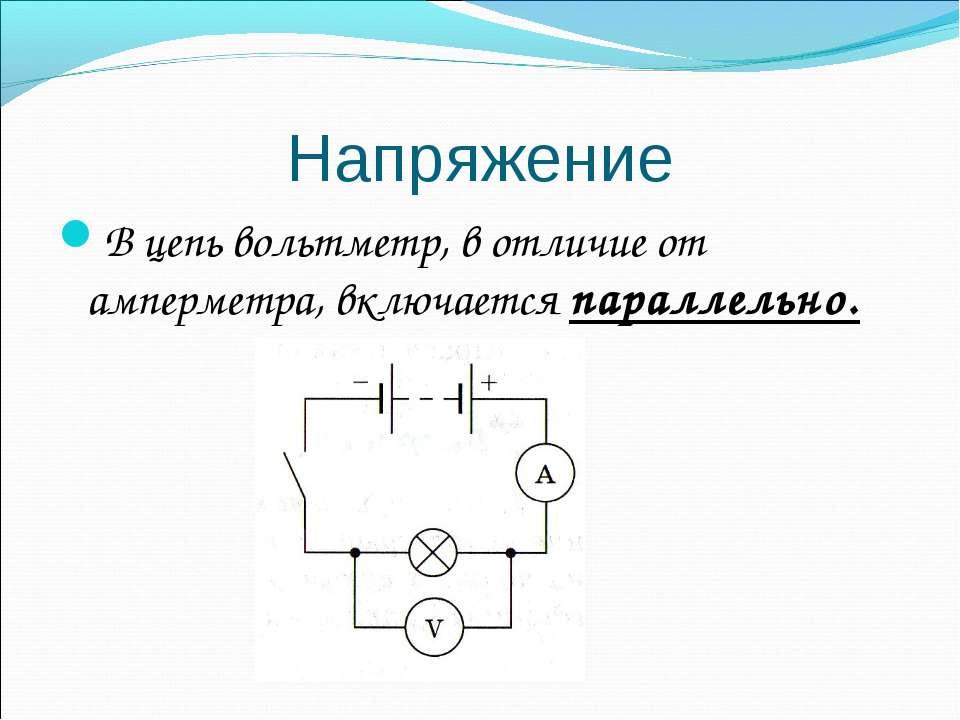Напряжение В цепь вольтметр, в отличие от амперметра, включается параллельно.