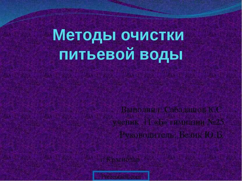 Методы очистки питьевой воды Выполнил: Сабадашов К.С. ученик 11 «Б» гимназии ...