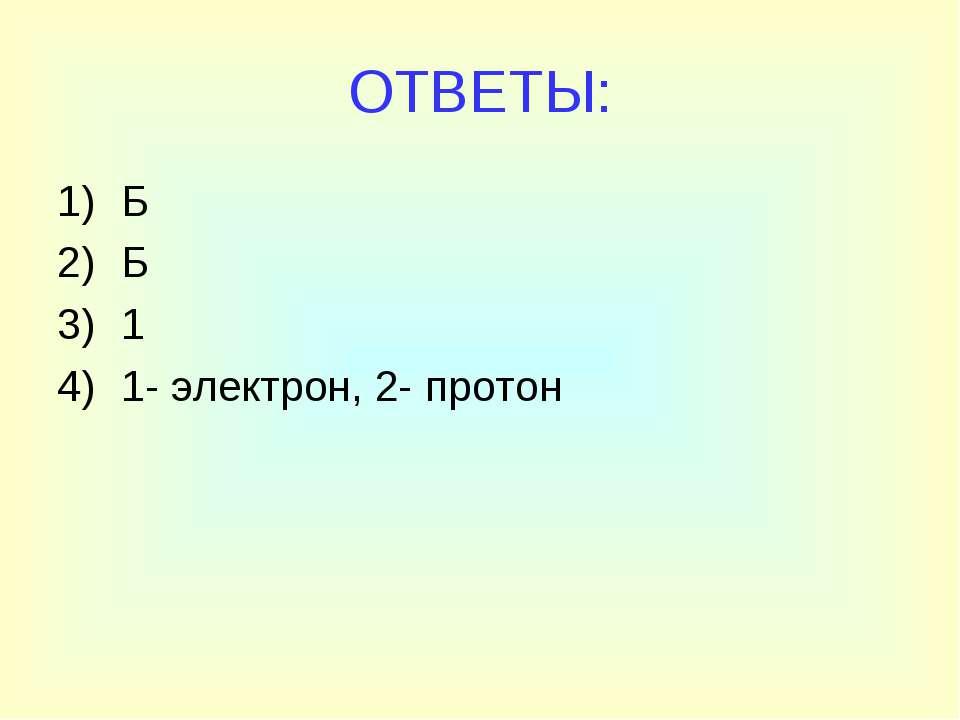 ОТВЕТЫ: Б Б 1 1- электрон, 2- протон
