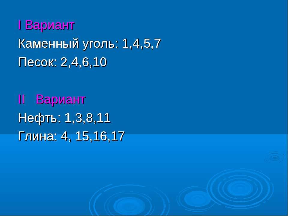 I Вариант Каменный уголь: 1,4,5,7 Песок: 2,4,6,10 II Вариант Нефть: 1,3,8,11 ...