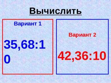 Вычислить Вариант 1 35,68:10 Вариант 2 42,36:10