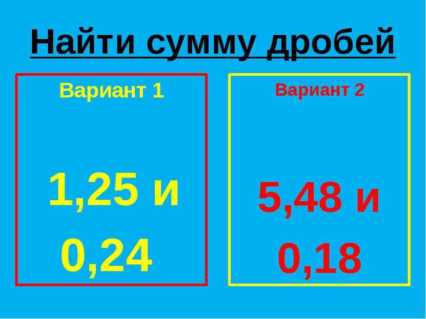 Найти сумму дробей Вариант 1 1,25 и 0,24 Вариант 2 5,48 и 0,18