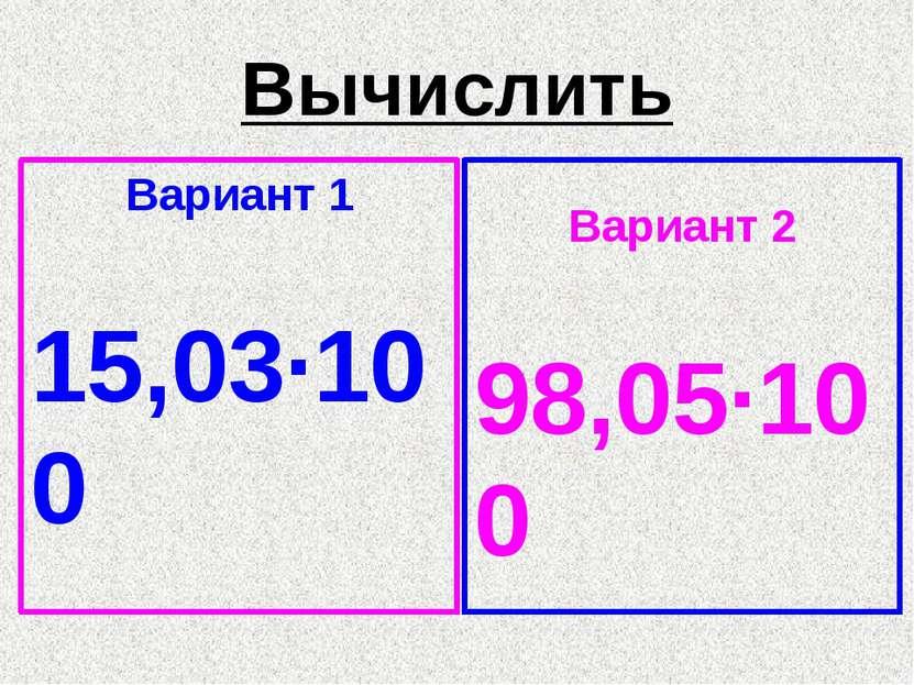 Вычислить Вариант 1 15,03·100 Вариант 2 98,05·100