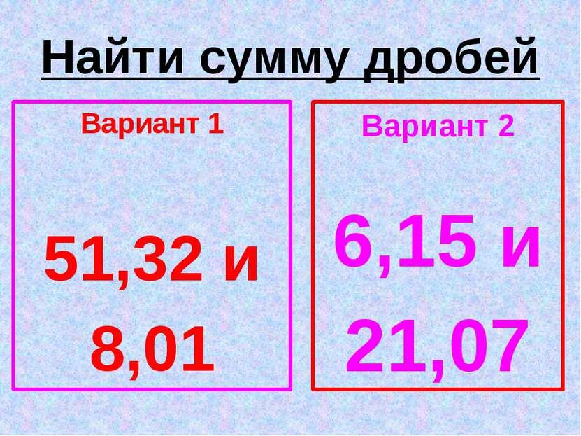 Найти сумму дробей Вариант 1 51,32 и 8,01 Вариант 2 6,15 и 21,07