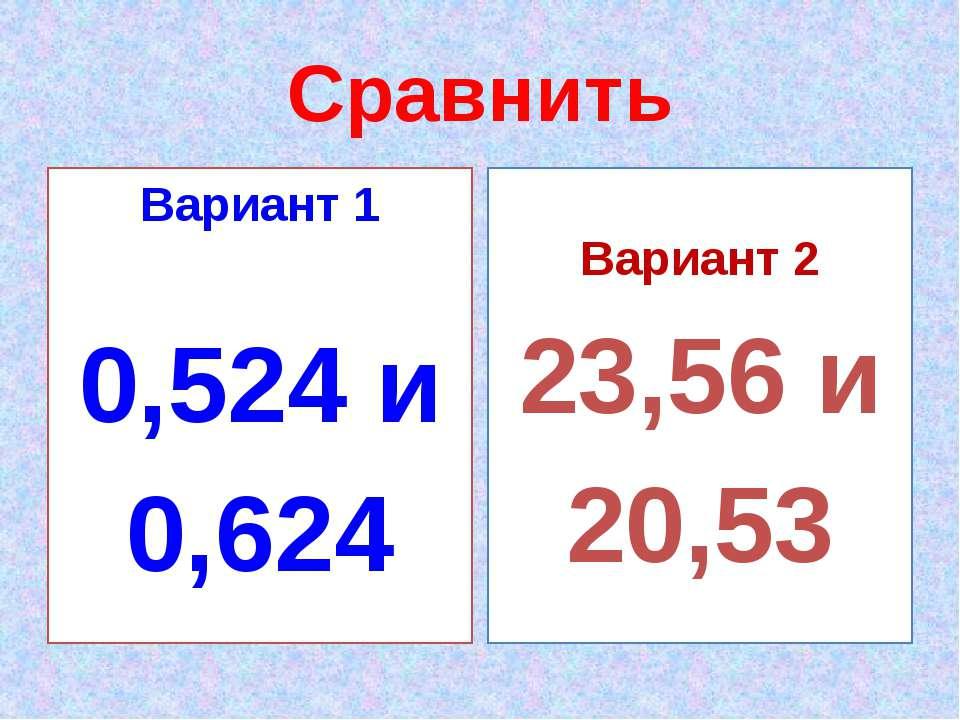 Сравнить Вариант 1 0,524 и 0,624 Вариант 2 23,56 и 20,53
