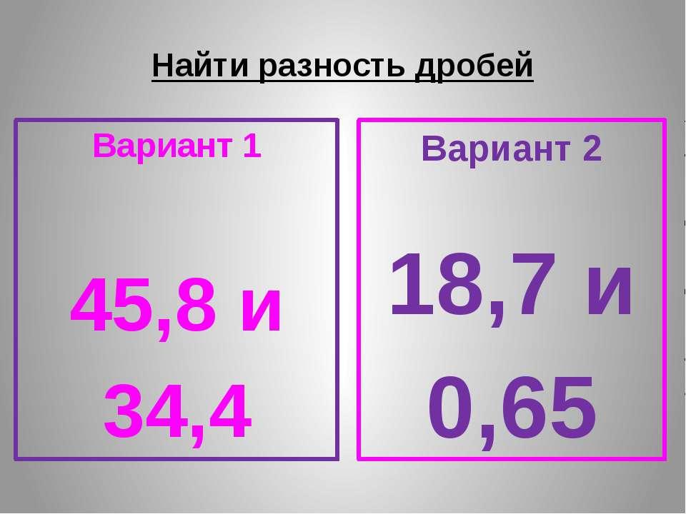 Найти разность дробей Вариант 1 45,8 и 34,4 Вариант 2 18,7 и 0,65