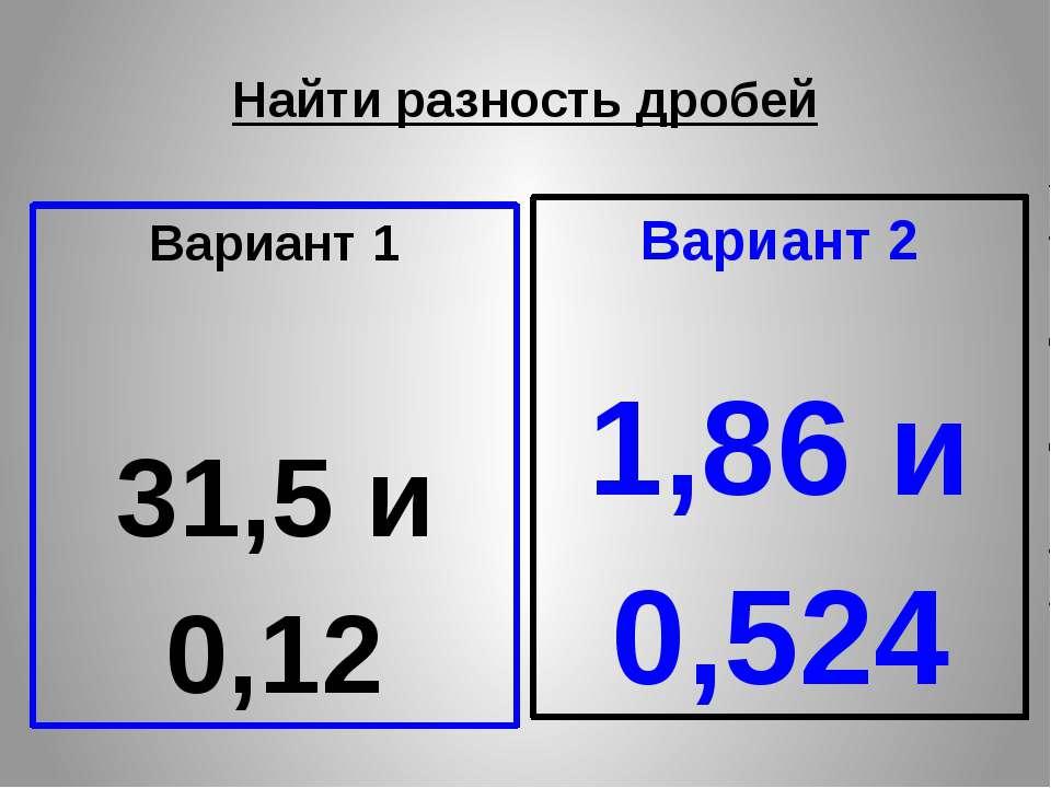 Найти разность дробей Вариант 1 31,5 и 0,12 Вариант 2 1,86 и 0,524