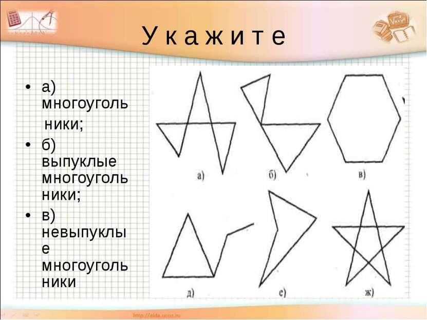 У к а ж и т е а) многоуголь ники; б) выпуклые многоугольники; в) невыпуклые м...