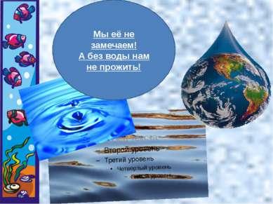 Мы её не замечаем! А без воды нам не прожить!