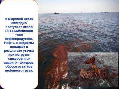 В Мировой океан ежегодно поступает около 13-14 миллионов тонн нефтепродуктов....