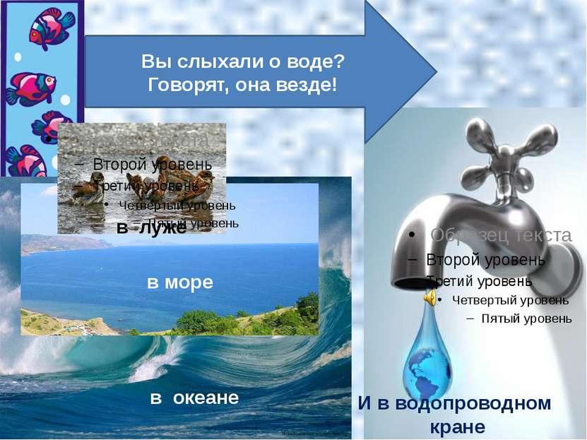 в луже в море в океане И в водопроводном кране Вы слыхали о воде? Говорят, он...