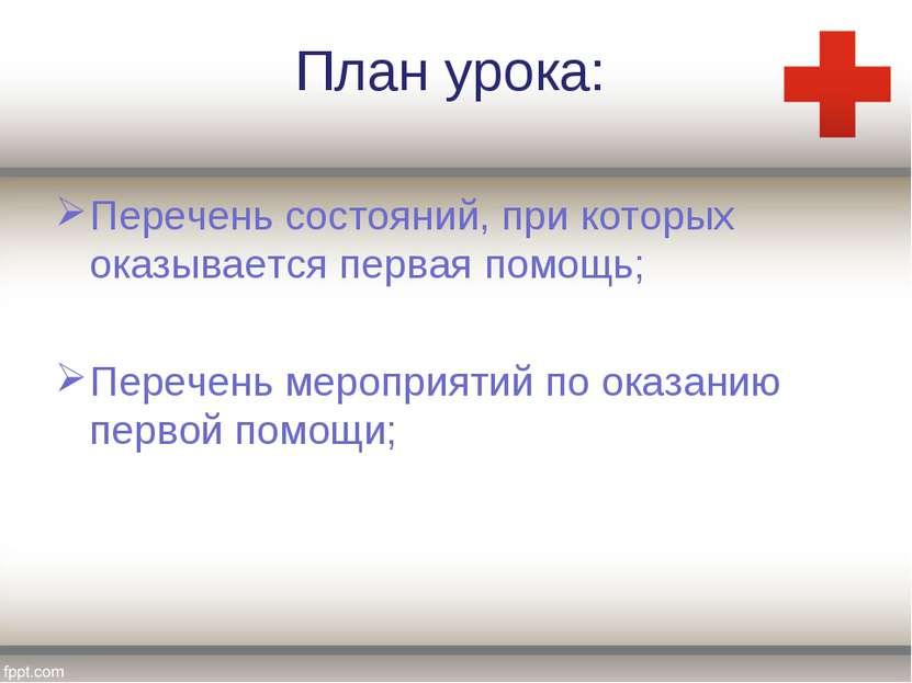 План урока: Перечень состояний, при которых оказывается первая помощь; Перече...