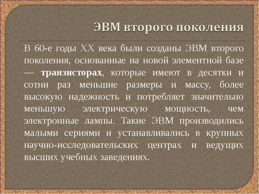 В 60-е годы XX века были созданы ЭВМ второго поколения, основанные на новой э...
