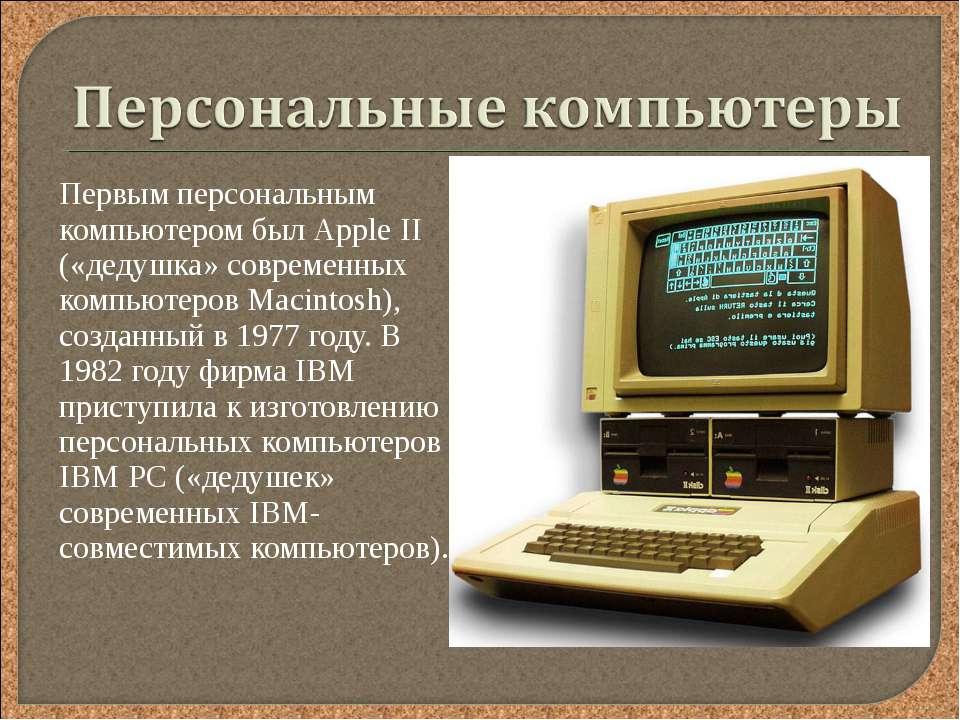 Первым персональным компьютером был Аррle II («дедушка» современных компьютер...