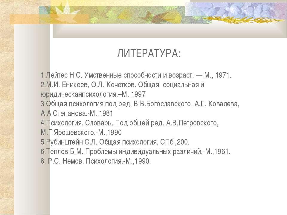 ЛИТЕРАТУРА: 1.Лейтес Н.С. Умственные способности и возраст. — М., 1971. 2.М.И...