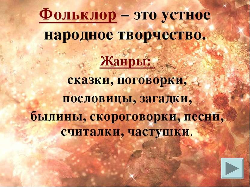 Фольклор – это устное народное творчество. Жанры: сказки, поговорки, пословиц...