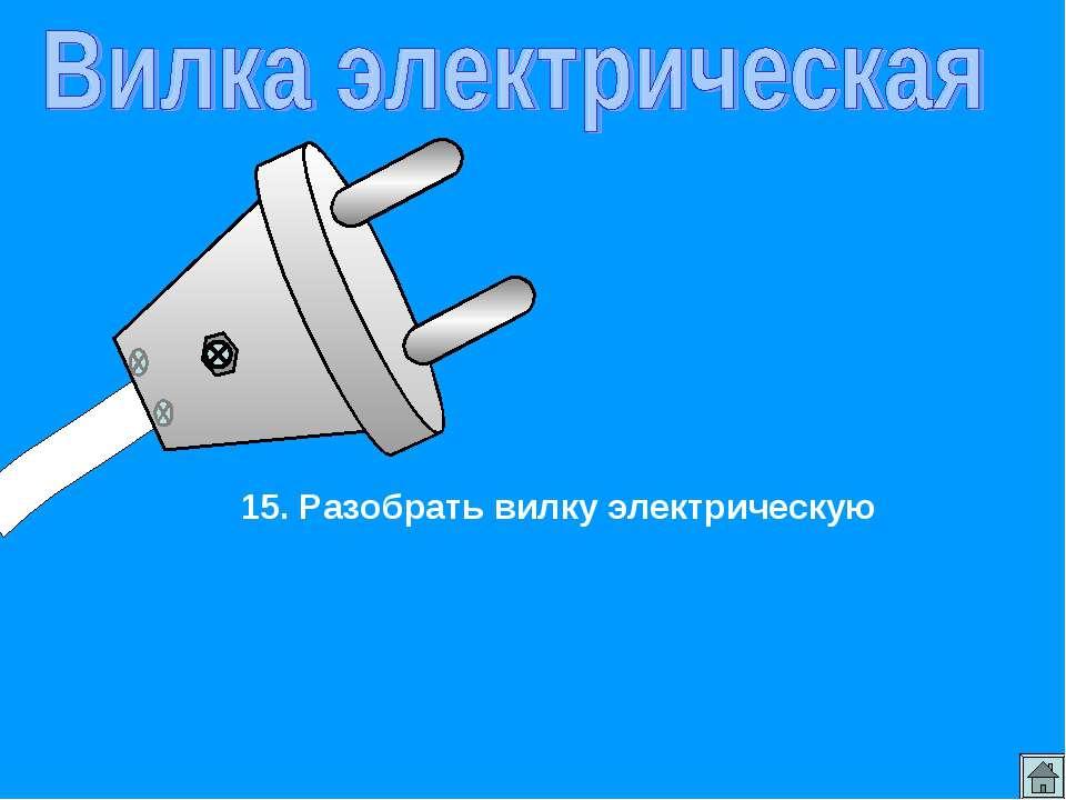 15. Разобрать вилку электрическую