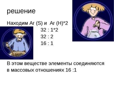 решение Находим Ar (S) и Ar (H)*2 32 : 1*2 32 : 2 16 : 1 В этом веществе элем...