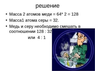 решение Масса 2 атомов меди = 64* 2 = 128 Масса1 атома серы = 32. Медь и серу...