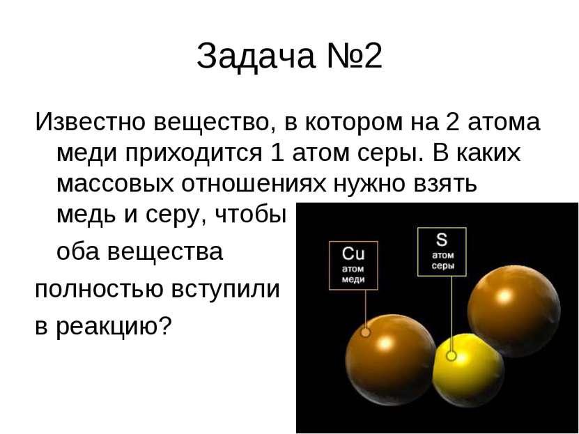 Задача №2 Известно вещество, в котором на 2 атома меди приходится 1 атом серы...