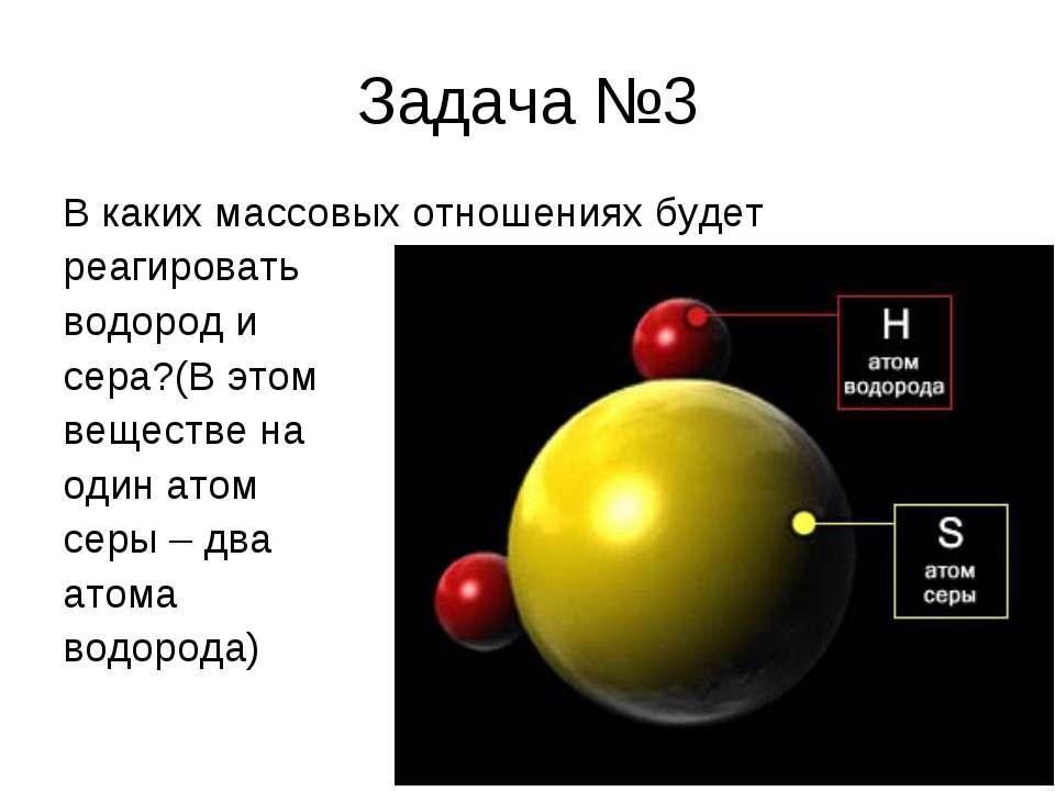 Задача №3 В каких массовых отношениях будет реагировать водород и сера?(В это...
