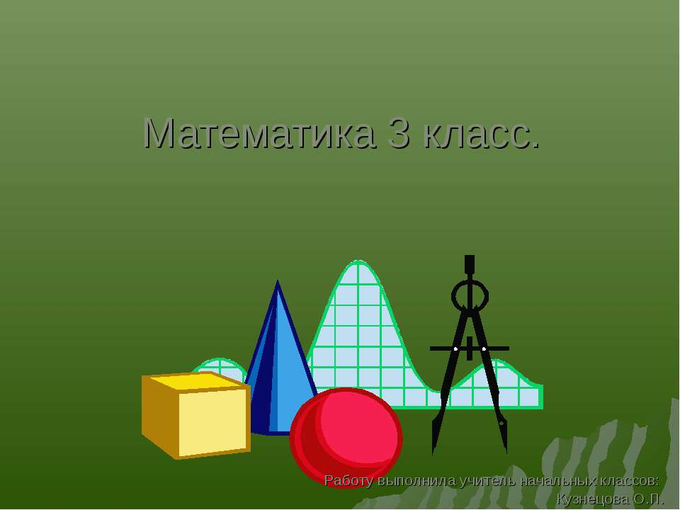 Математика 3 класс. Работу выполнила учитель начальных классов: Кузнецова О.П.