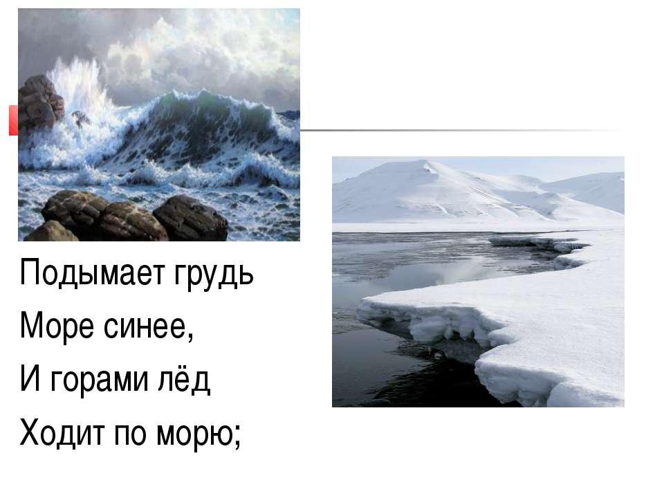 Подымает грудь Море синее, И горами лёд Ходит по морю;