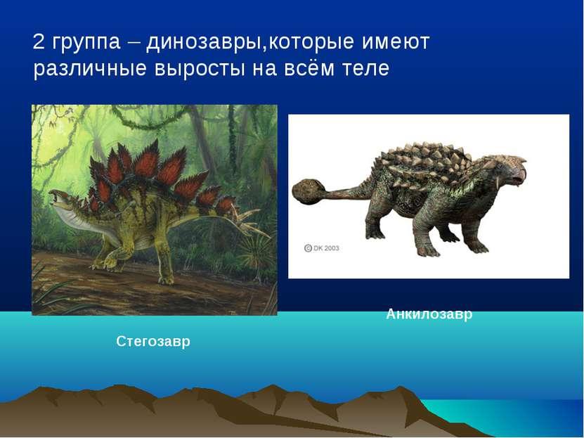 2 группа – динозавры,которые имеют различные выросты на всём теле Стегозавр А...