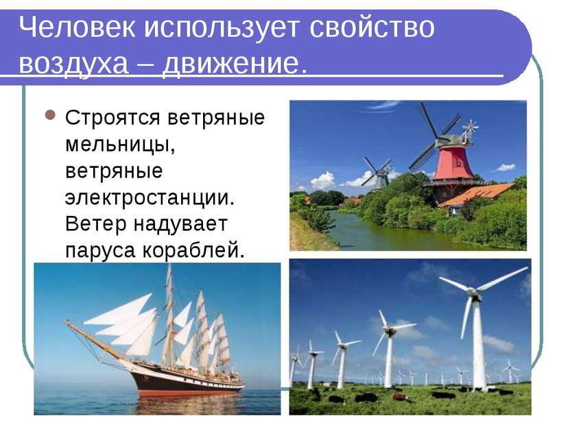 Человек использует свойство воздуха – движение. Строятся ветряные мельницы, в...