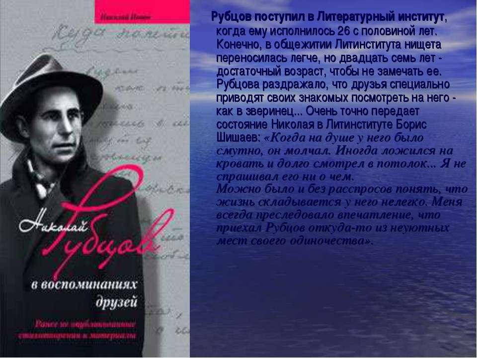 Рубцов поступил в Литературный институт, когда ему исполнилось 26 с половиной...