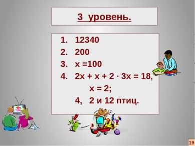 3 уровень. 1. 12340 2. 200 3. х =100 4. 2х + х + 2 ∙ 3х = 18, х = 2; 4, 2 и 1...