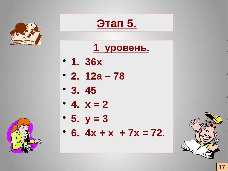 Этап 5. 1 уровень. 1. 36х 2. 12а – 78 3. 45 4. x = 2 5. y = 3 6. 4x + x + 7x ...