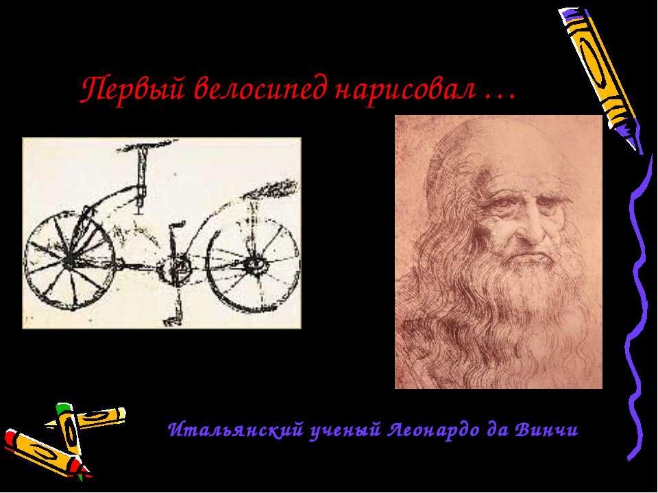 Первый велосипед нарисовал … Итальянский ученый Леонардо да Винчи 1495 год