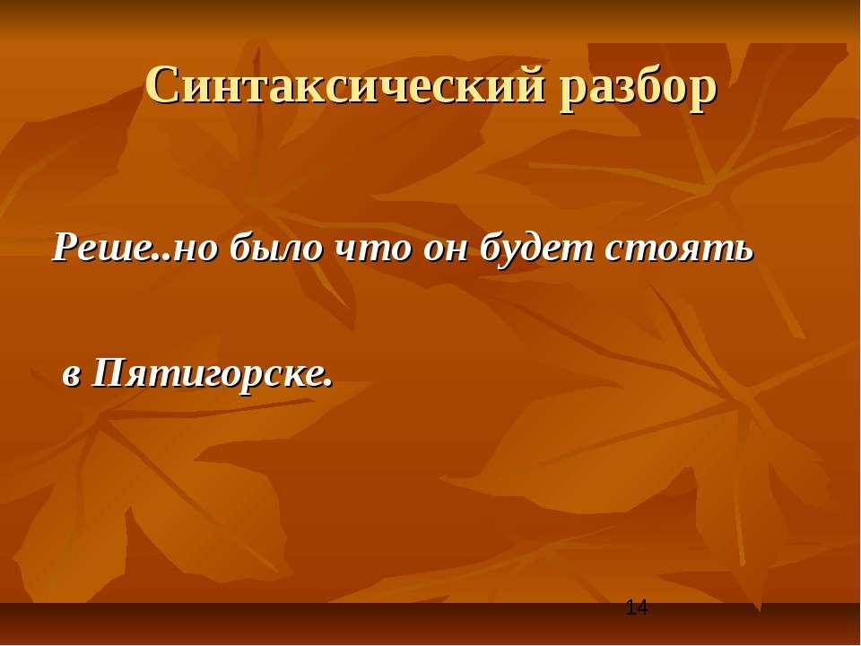 Синтаксический разбор Реше..но было что он будет стоять в Пятигорске.