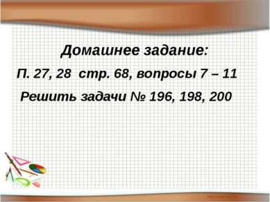 Домашнее задание: П. 27, 28 стр. 68, вопросы 7 – 11 Решить задачи № 196, 198,...