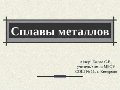 Сплавы металлов Автор: Ежова С.В., учитель химии МБОУ СОШ № 11, г. Кемерово