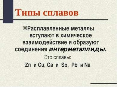 Типы сплавов Расплавленные металлы вступают в химическое взаимодействие и обр...