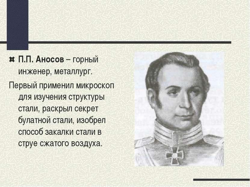 П.П. Аносов – горный инженер, металлург. Первый применил микроскоп для изучен...