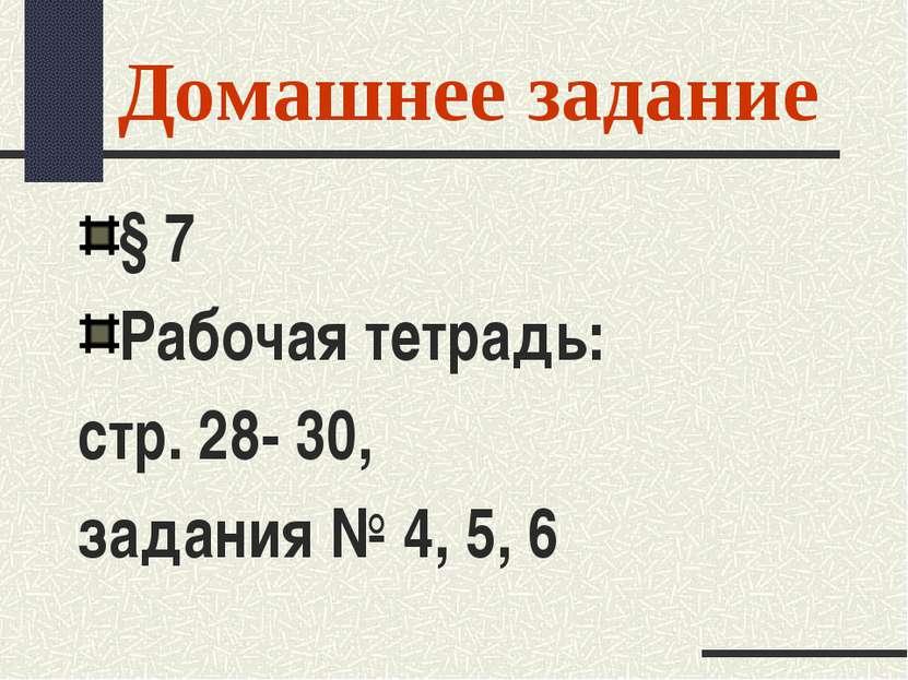 Домашнее задание § 7 Рабочая тетрадь: стр. 28- 30, задания № 4, 5, 6