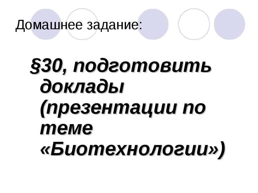 Домашнее задание: §30, подготовить доклады (презентации по теме «Биотехнологии»)