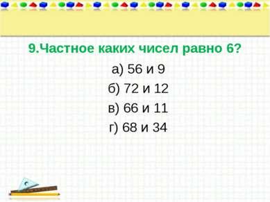9.Частное каких чисел равно 6? а) 56 и 9 б) 72 и 12 в) 66 и 11 г) 68 и 34